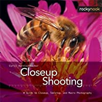 Closeup Shooting: A Guide to Closeup, Tabletop and Macro Photography