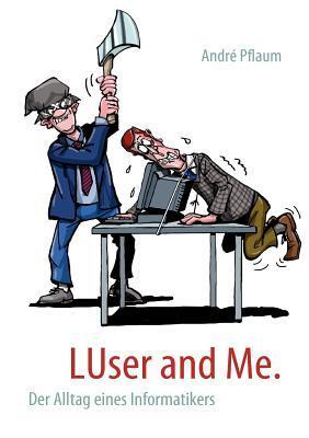 LUser and Me.: Der Alltag eines Informatikers