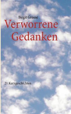Verworrene Gedanken...: ...und andere Geschichten Birgit Grosse