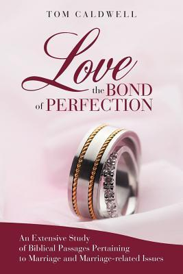 Love The Bond of Perfection An Extensive Study of Biblical Passages Pertaining to Marriage and Marriage-related issues