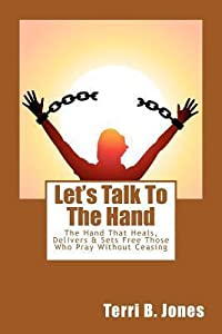 Let's Talk to the Hand: The Hand That Heals, Delivers & Sets Free Those Who Pray Without Ceasing