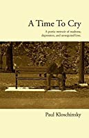 A Time to Cry: A Poetic Memoir of Madness, Depression, and Unrequited Love