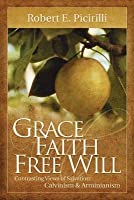 Grace Faith Free Will: Contrasting Views of Salvation: Calvinism & Arminianism