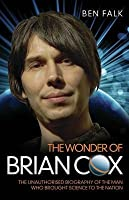 The Wonder of Brian Cox - The Unauthorised Biography of the Man Who Brought Science to the Nation