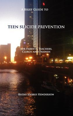 A Brief Guide to Teen Suicide Prevention: For Parents, Teachers, Clergy, and Friends
