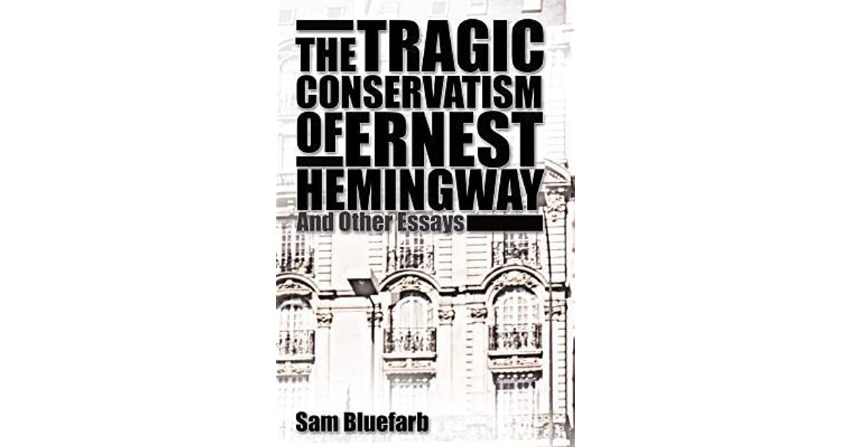 the tragic conservatism of ernest hemingway and other essays by  the tragic conservatism of ernest hemingway and other essays by sam bluefarb