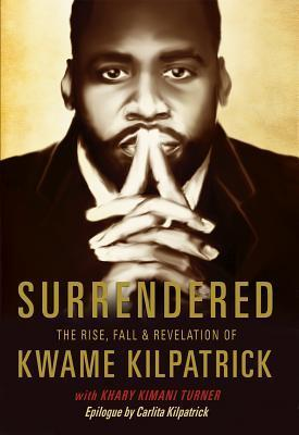 Surrendered  The Rise, Fall & Revolution of Kwame Kilpatrick