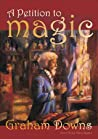 A Petition to Magic by Graham Downs