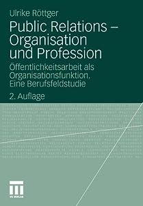 Public Relations - Organisation und Profession: Öffentlichkeitsarbeit als Organisationsfunktion. Eine Berufsfeldstudie