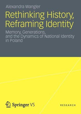 Rethinking History, Reframing Identity Memory, Generations, and the Dynamics of National Identity in Poland