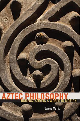 aztec philosophy understanding a world in motion