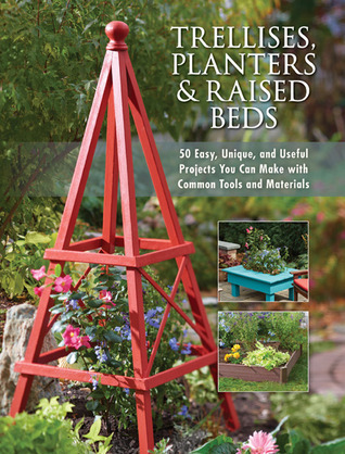 Trellises, Planters & Raised Beds - 50 Easy, Unique, and Useful Projects You Can Make with Common Tools and Materials