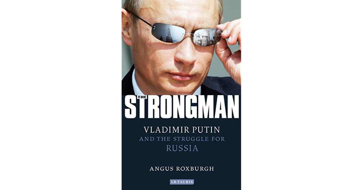The Strongman Vladimir Putin And The Struggle For Russia By Angus Roxburgh