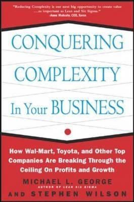 Conquering Complexity in Your Business: How Wal-Mart, Toyota, and Other Top Companies Are Breaking Through the Ceiling on Profits and Growth: How Wal-Mart, Toyota, and Other Top Companies Are Breaking Through the Ceiling on Profits and Growth
