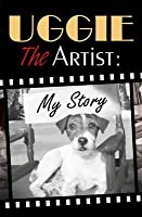 Uggie, the Artist: My Story. by Uggie