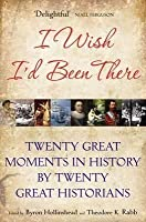 I Wish I'd Been There: Twenty Great Moments in History by Twenty Great Historians