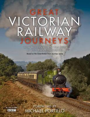 Great Victorian Railway Journeys  How Modern Britain Was Built by Victorian Steam Power