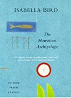 The Hawaiian Archipelago: Six Months Among The Palm Groves, Coral Reefs, And Volcanoes Of The Sandwich Islands