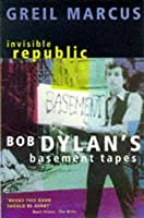 """Invisible Republic: Bob Dylan's """"Basement Tapes"""""""