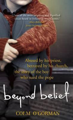 Beyond Belief: Abused By His Priest. Betrayed By His Church. The Story Of The Boy Who Sued The Pope