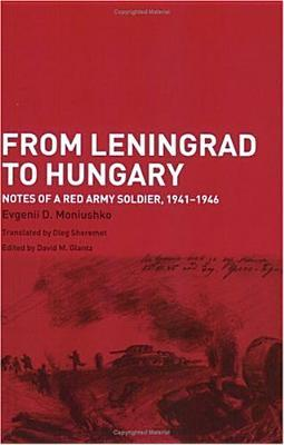 From Leningrad to Hungary: Notes of a Red Army Soldier, 1941-1946 by  Evgenii D. Moniushko