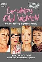 Grumpy Old Women: The Official Handbook: (But Still Feeling Eighteen Inside)