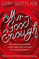 MR Good Enough: The Case for Choosing a Real Man Over Holding Out for MR Perfect. Lori Gottlieb