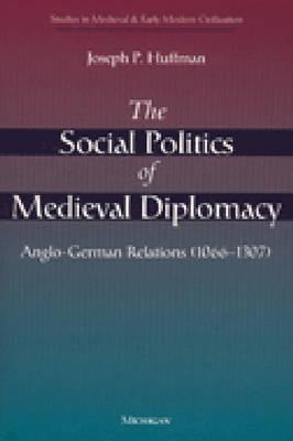 The Social Politics of Medieval Diplomacy Anglo-German Relations (1066-1307)
