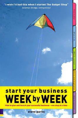 Start Your Business Week By Week: How To Plan And Launch Your Successful Business - One Step At A Time