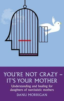 You're Not Crazy - It's Your Mother! Understanding and Healing for Daughters of Narcissistic Mothers