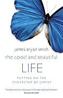 Good and Beautiful Life: Putting on the Character of Christ