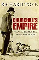 Churchill's Empire: The World That Made Him And The World He Made