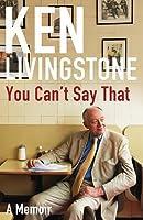 You Can't Say That: Memoirs. Ken Livingstone