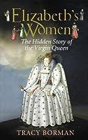 Elizabeth's Women: The Hidden Story of the Virgin Queen