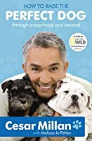 How to Raise the Perfect Dog Through Puppyhood and Beyond. Cesar Millan with Melissa Jo Peltier