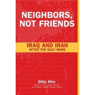 Neighbors Not Friends Iraq And Iran After The Gulf Wars By Dilip Hiro