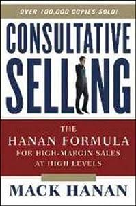 Consultative Selling: The Hanan Formula for High-Margin Sales at High Levels the Hanan Formula for High-Margin Sales at High Levels
