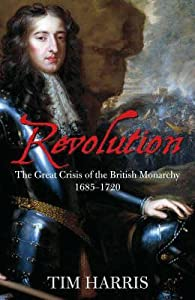 Revolution: The Great Crisis of the British Monarchy 1685 - 1720