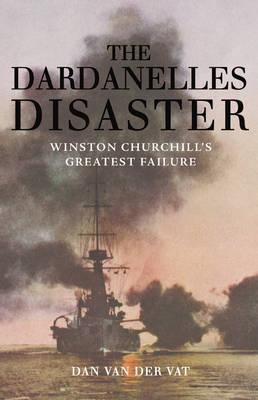 The Dardanelles Disaster Winston Churchill's Greatest Failure