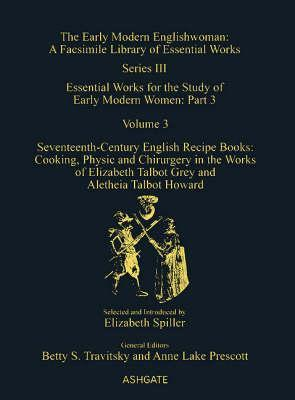 Seventeenth-Century English Recipe Books: Cooking, Physic and Chirurgery in the Works of Elizabeth Talbot Grey and Aletheia Talbot Howard: Essential Works for the Study of Early Modern Women: Series III, Part Three, Volume 3