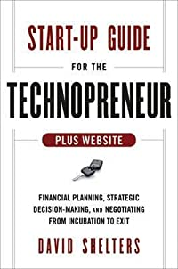 Start-Up Guide for the Technopreneur: Financial Planning, Decision Making, and Negotiating from Incubation to Exit