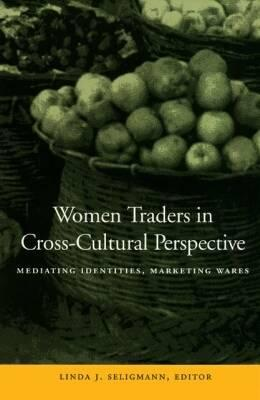 Women Traders in Cross-Cultural Perspective: Mediating Identities, Marketing Wares