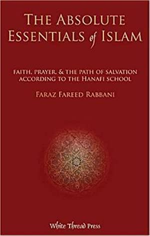 [Ebook] ↠ Absolute Essentials of Islam: Faith, Prayer, & the Path of Salvation According to the Hanafi School Author Faraz Rabbani – Sunkgirls.info