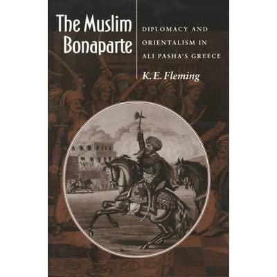 The Muslim Bonaparte : Diplomacy and Orientalism in Ali Pasha's Greece, (electronic resource)
