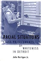 Racial Situations: Class Predicaments of Whiteness in Detroit