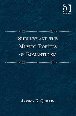 Shelley and the Musico-Poetics of Romanticism. Jessica K. Quillin