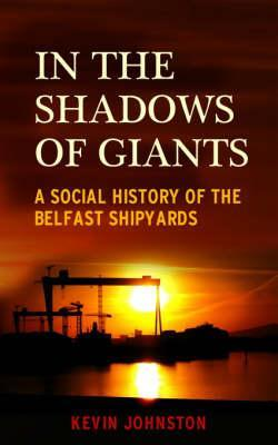 In the Shadows of Giants: A Social History of the Belfast Shipyards