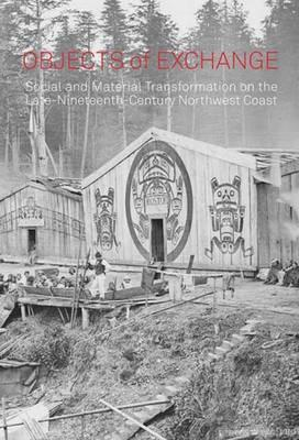 Objects of Exchange: Social and Material Transformation on the Late Nineteenth-Century Northwest Coast