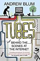 Tubes: Behind the Scenes at the Internet. by Andrew Blum