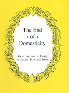 The End of Domesticity: Alienation from the Family in Dickens, Eliot, and James